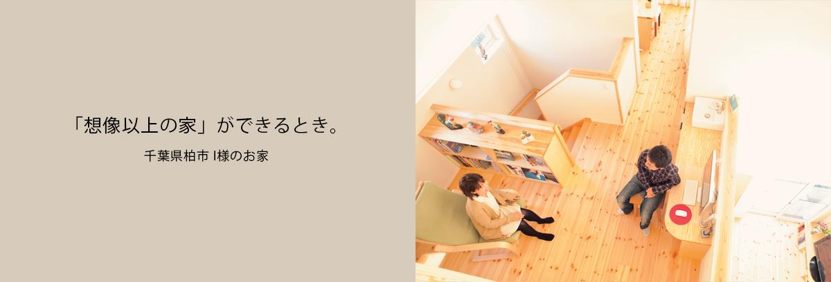 「想像以上の家」ができるとき。 千葉県柏市 I様のお家