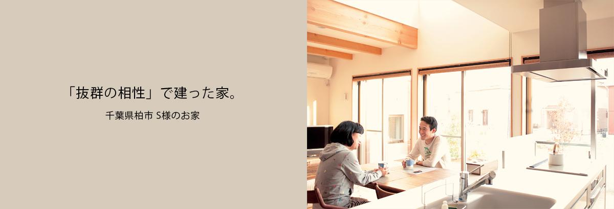 「抜群の相性」で建った家。千葉県柏市 S様のお家
